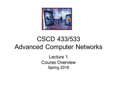 CSCD 433/533 Advanced Computer Networks Lecture 1 Course Overview Spring 2016.