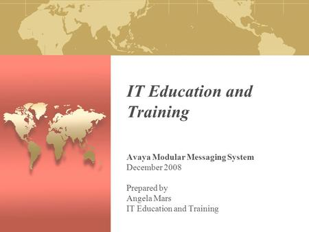 IT Education and Training Avaya Modular Messaging System December 2008 Prepared by Angela Mars IT Education and Training.