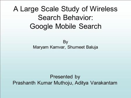 A Large Scale Study of Wireless Search Behavior: Google Mobile Search By Maryam Kamvar, Shumeet Baluja Presented by Prashanth Kumar Muthoju, Aditya Varakantam.