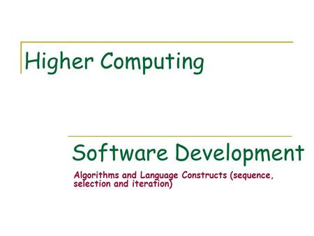 Software Development Algorithms and Language Constructs (sequence, selection and iteration) Higher Computing.