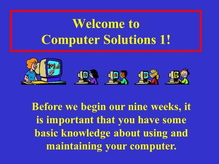 Welcome to Computer Solutions 1! Before we begin our nine weeks, it is important that you have some basic knowledge about using and maintaining your computer.