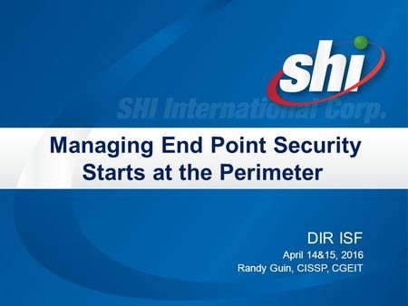Managing End Point Security Starts at the Perimeter DIR ISF April 14&15, 2016 Randy Guin, CISSP, CGEIT.
