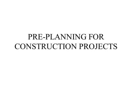 PRE-PLANNING FOR CONSTRUCTION PROJECTS. OVERVIEW ASSESSING OWNER CAPABILITIES ANALYSIS OF RESOURCES REGULATORY REQUIREMENTS SITE DEVELOPMENT REVIEWING.