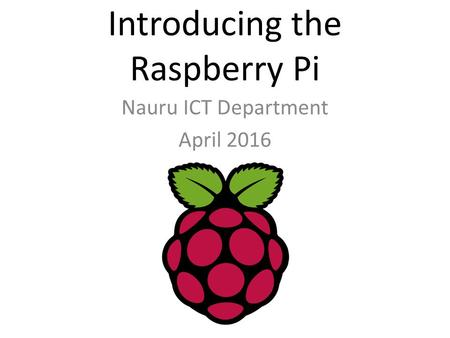 Introducing the Raspberry Pi Nauru ICT Department April 2016.