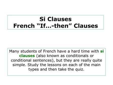 "Si Clauses French ""If…-then"" Clauses Many students of French have a hard time with si clauses (also known as conditionals or conditional sentences), but."
