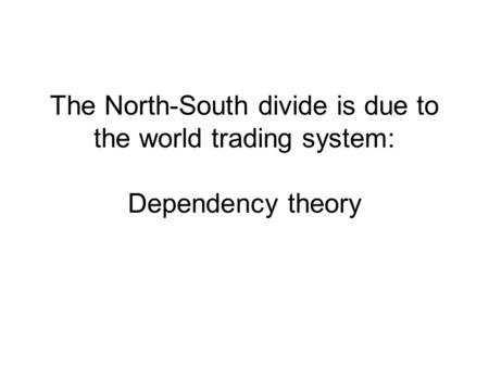 The North-South divide is due to the world trading system: Dependency theory.