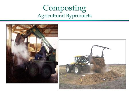 Composting Agricultural Byproducts. Why Compost? l Rapidly degrade plant and animal byproducts l Destroys weed seeds and pathogens l Reduces mass and.