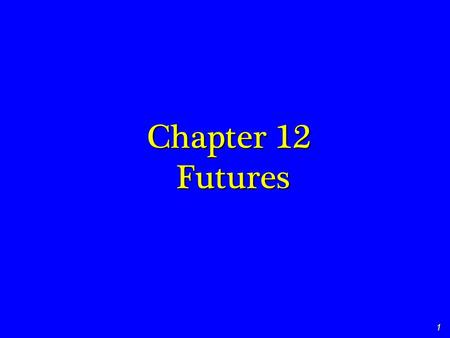 1 Chapter 12 Futures. 2 Student Learning Objectives Basic Terminology Who regulates the futures markets? What's required for a futures markets? Who uses.