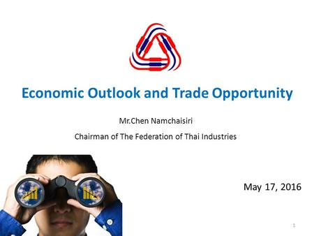 1 May 17, 2016 Economic Outlook and Trade Opportunity Mr.Chen Namchaisiri Chairman of The Federation of Thai Industries.