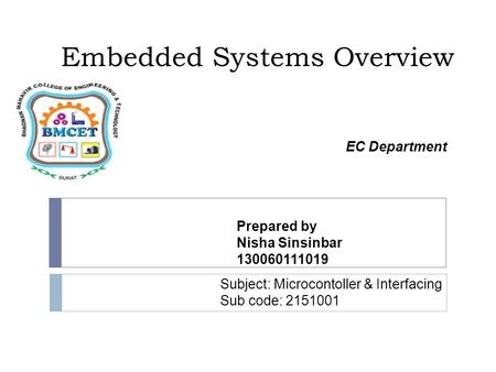 Embedded Systems Overview Prepared by Nisha Sinsinbar 130060111019 Subject: Microcontoller & Interfacing Sub code: 2151001 EC Department.