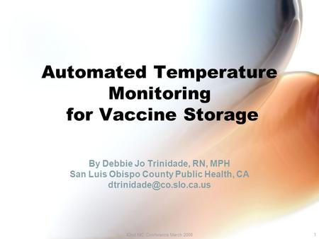 42nd NIC Conference March 20081 Automated Temperature Monitoring for Vaccine Storage By Debbie Jo Trinidade, RN, MPH San Luis Obispo County Public Health,