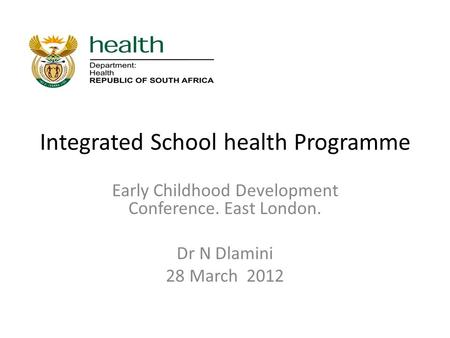 Integrated School health Programme Early Childhood Development Conference. East London. Dr N Dlamini 28 March 2012.