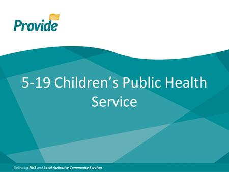 5-19 Children's Public Health Service. Who are Provide? We provide a broad range of community services across Essex, Cambridgeshire and Peterborough,