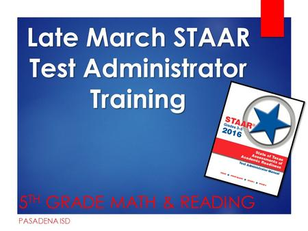Late March STAAR Test Administrator Training 5 TH GRADE MATH & READING PASADENA ISD.