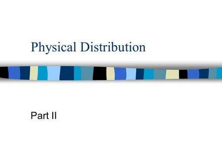 Physical Distribution Part II. Physical Distribution-process of transporting, storing and handling goods n Must be coordinated with other business functions.