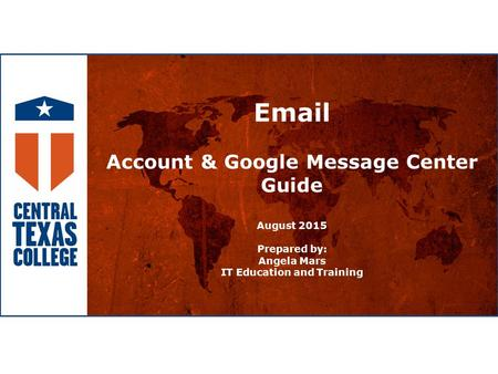 Email Account & Google Message Center Guide August 2015 Prepared by: Angela Mars IT Education and Training.