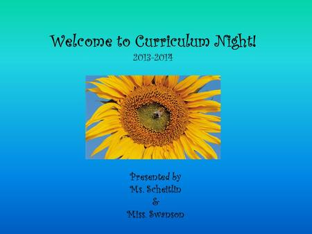 Welcome to Curriculum Night! 2013-2014 Presented by Ms. Scheitlin & Miss. Swanson.