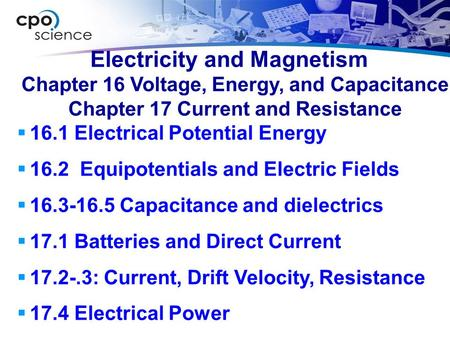 Electricity and Magnetism  16.1 Electrical Potential Energy  16.2 Equipotentials and Electric Fields  16.3-16.5 Capacitance and dielectrics  17.1 Batteries.