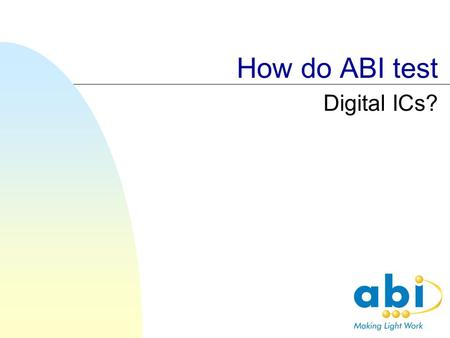 How do ABI test Digital ICs?. Test principles ABI digital tests are designed to find faults on boards. To do this the following principles are used: Confirm.