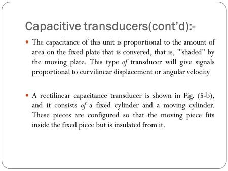 Capacitive transducers(cont'd):- The capacitance of this unit is proportional to the amount of area on the fixed plate that is convered, that is, 'shaded