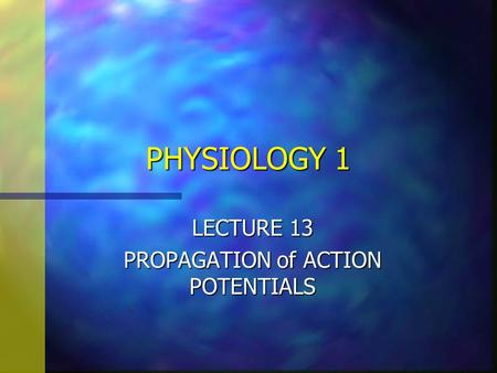 PHYSIOLOGY 1 LECTURE 13 PROPAGATION of ACTION POTENTIALS.