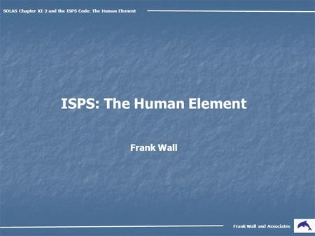 SOLAS Chapter XI-2 and the ISPS Code: The Human Element Frank Wall and Associates ISPS: The Human Element Frank Wall.