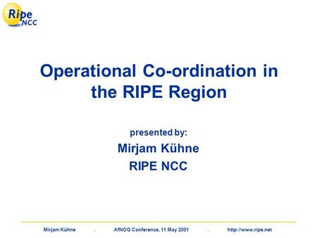Mirjam Kühne. AfNOG Conference, 11 May 2001.  Operational Co-ordination in the RIPE Region presented by: Mirjam Kühne RIPE NCC.
