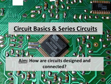 Circuit Basics & Series Circuits Aim: How are circuits designed and connected?