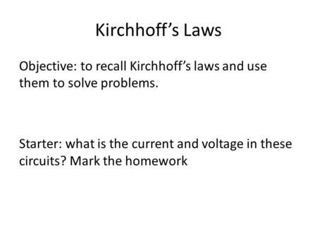 Kirchhoff's Laws Objective: to recall Kirchhoff's laws and use them to solve problems. Starter: what is the current and voltage in these circuits? Mark.