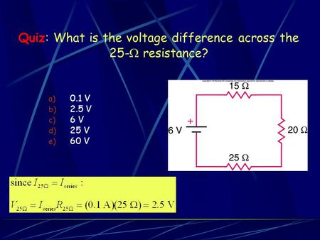 Quiz: What is the voltage difference across the 25-  resistance? a) 0.1 V b) 2.5 V c) 6 V d) 25 V e) 60 V.