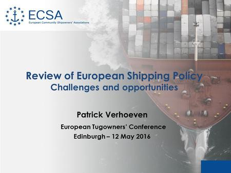Review of European Shipping Policy Challenges and opportunities Patrick Verhoeven European Tugowners' Conference Edinburgh – 12 May 2016.