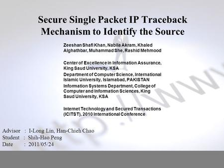 Secure Single Packet IP Traceback Mechanism to Identify the Source Zeeshan Shafi Khan, Nabila Akram, Khaled Alghathbar, Muhammad She, Rashid Mehmood Center.