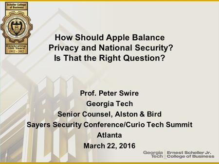 Prof. Peter Swire Georgia Tech Senior Counsel, Alston & Bird Sayers Security Conference/Curio Tech Summit Atlanta March 22, 2016 How Should Apple Balance.