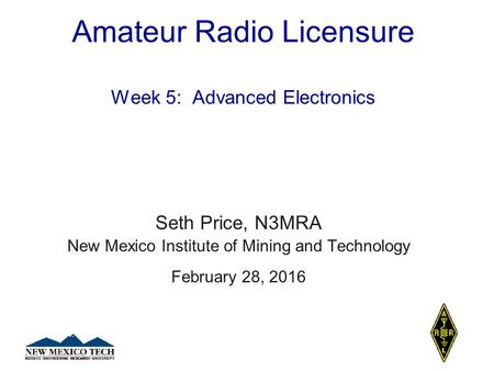 Amateur Radio Licensure Week 5: Advanced Electronics Seth Price, N3MRA New Mexico Institute of Mining and Technology February 28, 2016.