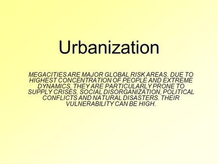 Urbanization MEGACITIES ARE MAJOR GLOBAL RISK AREAS. DUE TO HIGHEST CONCENTRATION OF PEOPLE AND EXTREME DYNAMICS, THEY ARE PARTICULARLY PRONE TO SUPPLY.