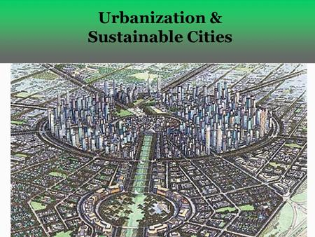 Urbanization & Sustainable Cities. Half of the World's People Live in Urban Areas  Urbanization – creation and growth of urban areas  Urban growth-