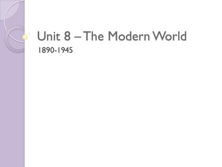 Unit 8 – The Modern World 1890-1945. Historical Background Science and Technology advances during this time period would help to shape and permanently.