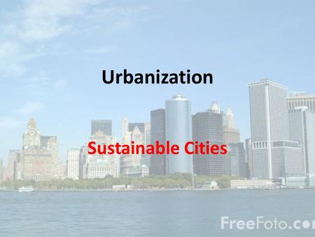 Urbanization Sustainable Cities. Definitions Urban (metropolitan) area = town plus its suburbs – City = large number of people with a variety of professions.