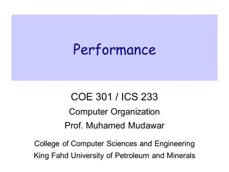 Performance COE 301 / ICS 233 Computer Organization Prof. Muhamed Mudawar College of Computer Sciences and Engineering King Fahd University of Petroleum.