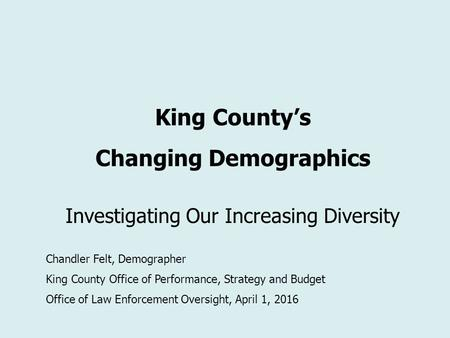 King County's Changing Demographics Investigating Our Increasing Diversity Chandler Felt, Demographer King County Office of Performance, Strategy and Budget.