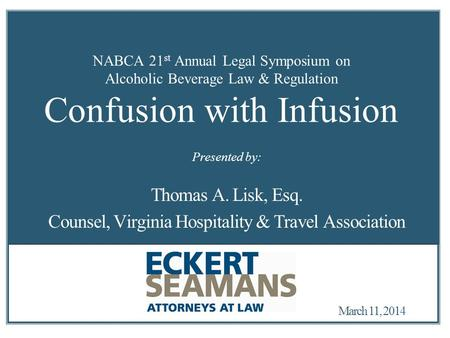 March 11, 2014 NABCA 21 st Annual Legal Symposium on Alcoholic Beverage Law & Regulation Confusion with Infusion Thomas A. Lisk, Esq. Counsel, Virginia.