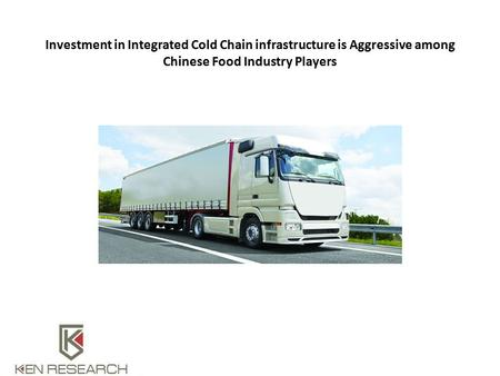 Investment in Integrated Cold Chain infrastructure is Aggressive among Chinese Food Industry Players.
