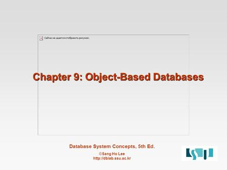 Database System Concepts, 5th Ed. ©Sang Ho Lee  Chapter 9: Object-Based Databases.
