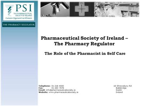 Pharmaceutical Society of Ireland – The Pharmacy Regulator The Role of the Pharmacist in Self Care Telephone: 01 218 4000 18 Shrewsbury Rd Fax: 01 283.