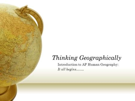 Thinking Geographically Introduction to AP Human Geography: It all begins…….