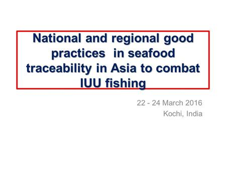 National and regional good practices in seafood traceability in Asia to combat IUU fishing 22 - 24 March 2016 Kochi, India.