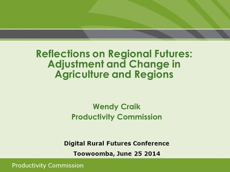 Productivity Commission Digital Rural Futures Conference Toowoomba, June 25 2014 Reflections on Regional Futures: Adjustment and Change in Agriculture.