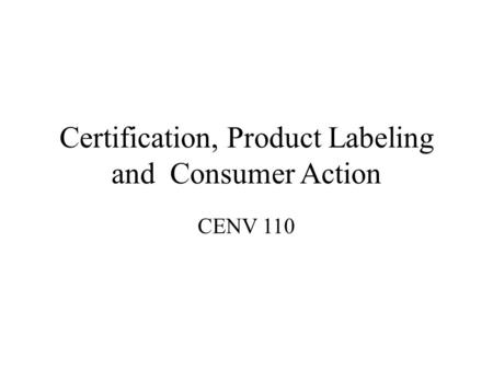 Certification, Product Labeling and Consumer Action CENV 110.
