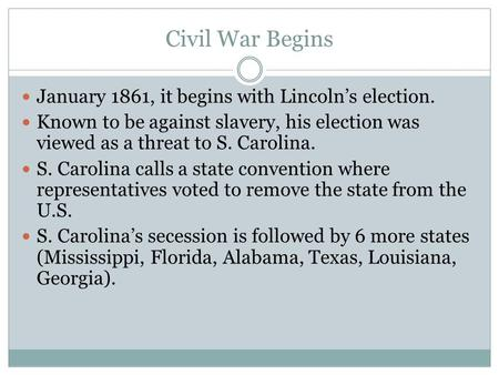 Civil War Begins January 1861, it begins with Lincoln's election. Known to be against slavery, his election was viewed as a threat to S. Carolina. S. Carolina.