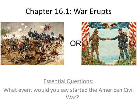 Chapter 16.1: War Erupts Essential Questions: What event would you say started the American Civil War? OR.
